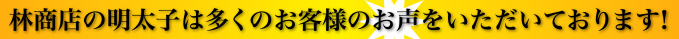 林商店の明太子は多くのお客様のお声をいただいております!